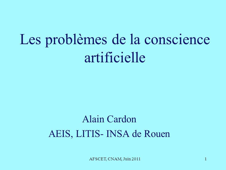 Les problèmes de la conscience artificielle Alain Cardon AEIS, LITIS- INSA de Rouen AFSCET, CNAM, Juin 20111