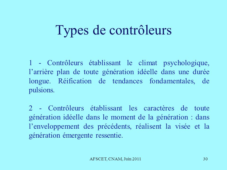 Types de contrôleurs AFSCET, CNAM, Juin 201130 1 - Contrôleurs établissant le climat psychologique, larrière plan de toute génération idéelle dans une