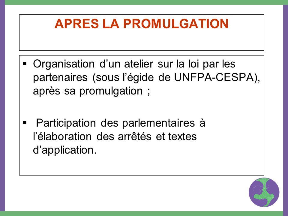 APRES LA PROMULGATION Organisation dun atelier sur la loi par les partenaires (sous légide de UNFPA-CESPA), après sa promulgation ; Participation des