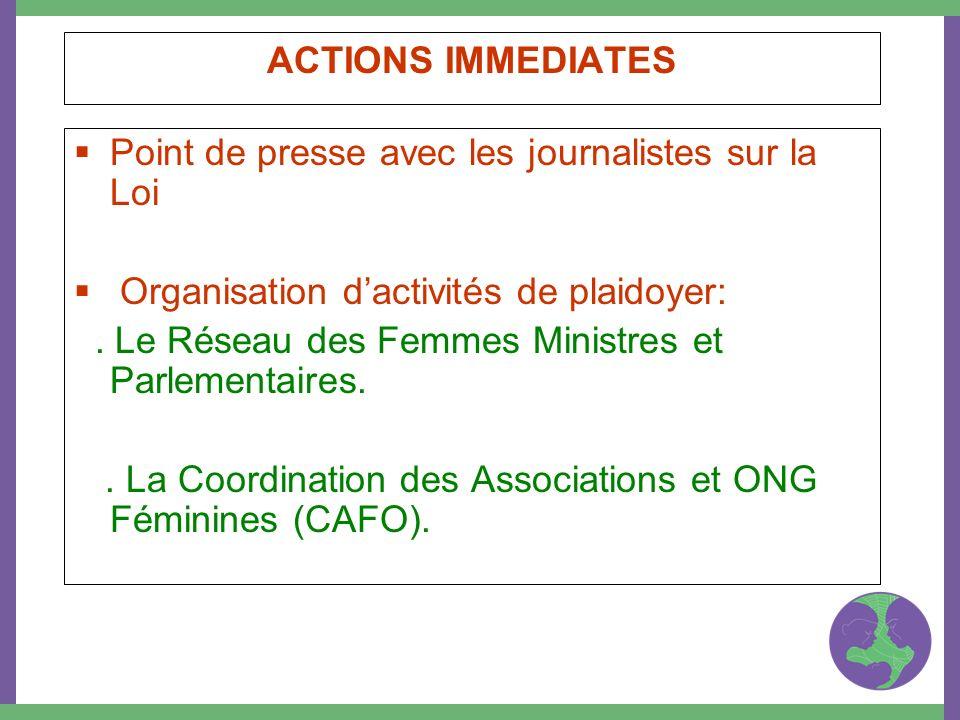 ACTIONS IMMEDIATES Point de presse avec les journalistes sur la Loi Organisation dactivités de plaidoyer:. Le Réseau des Femmes Ministres et Parlement