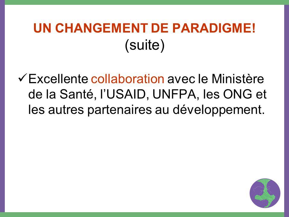 UN CHANGEMENT DE PARADIGME! (suite) Excellente collaboration avec le Ministère de la Santé, lUSAID, UNFPA, les ONG et les autres partenaires au dévelo