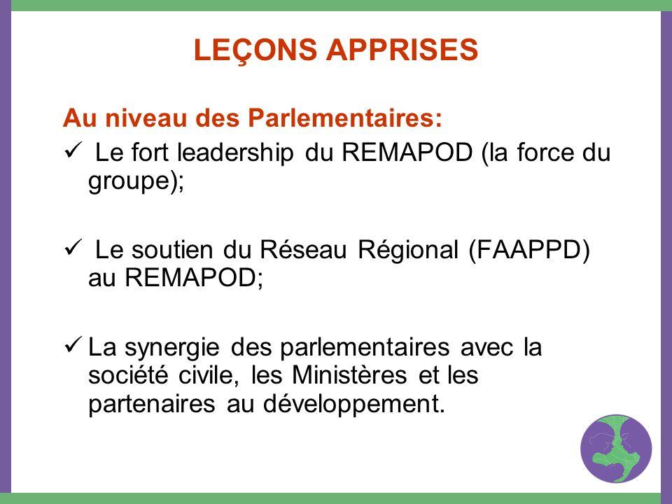 LEÇONS APPRISES Au niveau des Parlementaires: Le fort leadership du REMAPOD (la force du groupe); Le soutien du Réseau Régional (FAAPPD) au REMAPOD; L