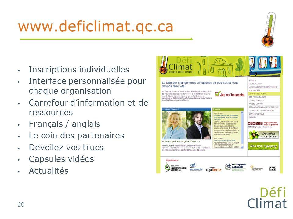 20 www.deficlimat.qc.ca Inscriptions individuelles Interface personnalisée pour chaque organisation Carrefour dinformation et de ressources Français / anglais Le coin des partenaires Dévoilez vos trucs Capsules vidéos Actualités