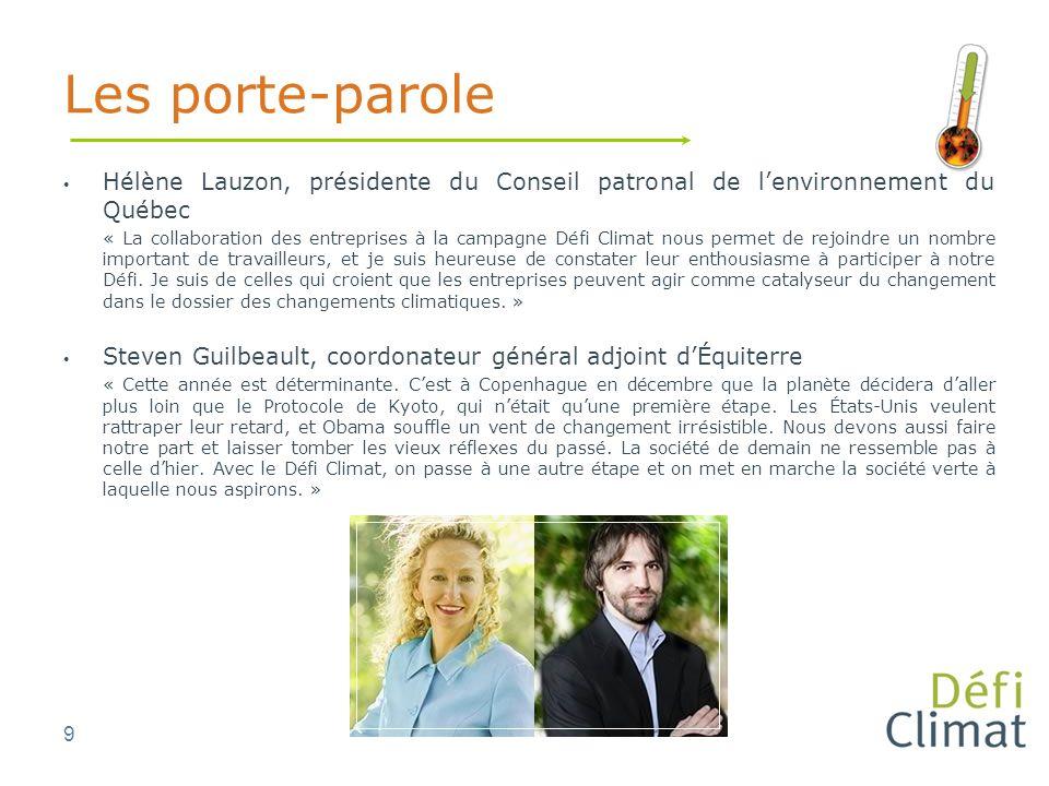 9 Les porte-parole Hélène Lauzon, présidente du Conseil patronal de lenvironnement du Québec « La collaboration des entreprises à la campagne Défi Climat nous permet de rejoindre un nombre important de travailleurs, et je suis heureuse de constater leur enthousiasme à participer à notre Défi.