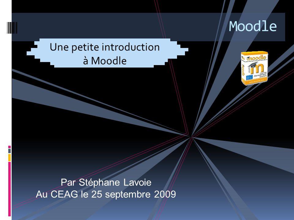 Moodle Une petite introduction à Moodle Par Stéphane Lavoie Au CEAG le 25 septembre 2009