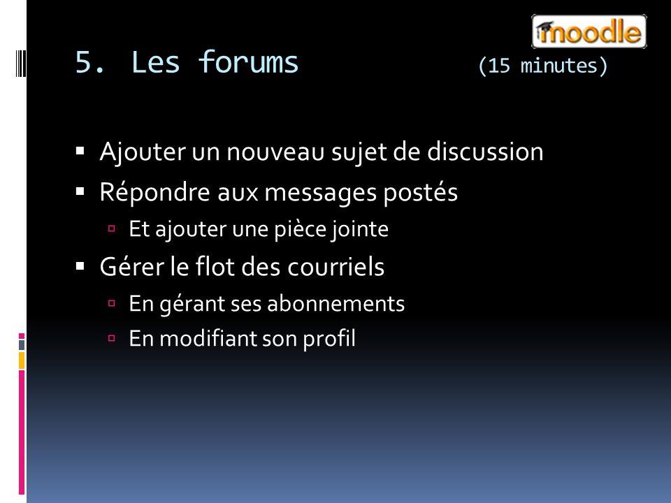 5.Les forums (15 minutes) Ajouter un nouveau sujet de discussion Répondre aux messages postés Et ajouter une pièce jointe Gérer le flot des courriels En gérant ses abonnements En modifiant son profil