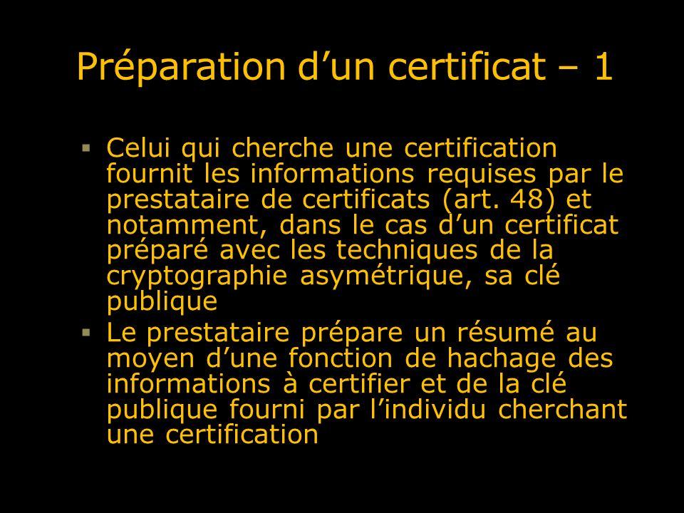 Preparation dun certificat – 2 Le prestataire signe le résumé de hachage obtenu et prépare le certificat qui sera formé notamment Du nom (ou de lidentifiant de la ressource) De sa clé publique (en clair) De lidentité du prestataire de certificat et de sa signature du certificat Le certificat sera généralement stocké dans un répertoire, là où il peut être consulté par des programmes informatiques