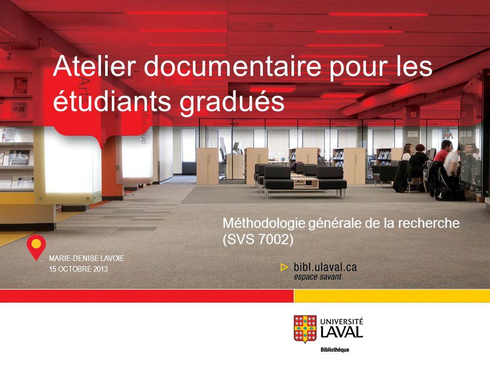 MARIE-DENISE LAVOIE 15 OCTOBRE 2013 Atelier documentaire pour les étudiants gradués Méthodologie générale de la recherche (SVS 7002)