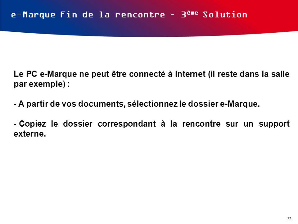 e-Marque Fin de la rencontre – 3 ème Solution Le PC e-Marque ne peut être connecté à Internet (il reste dans la salle par exemple) : - A partir de vos