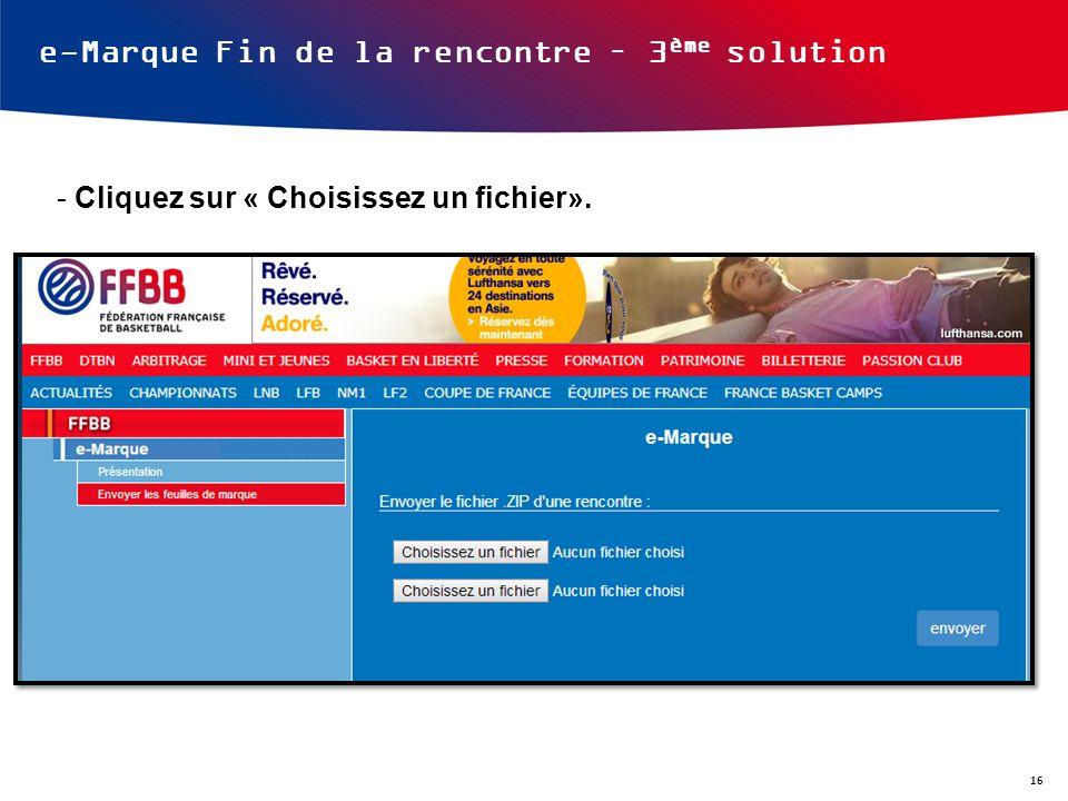 e-Marque Fin de la rencontre – 3 ème solution - Cliquez sur « Choisissez un fichier». 16