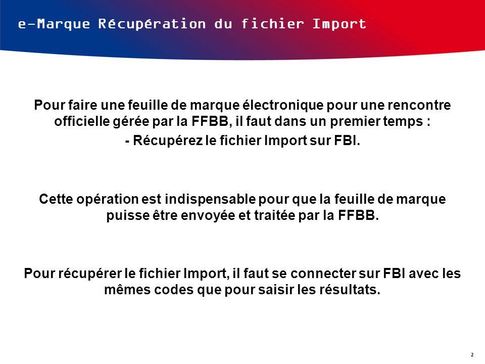 e-Marque Récupération du fichier Import Pour faire une feuille de marque électronique pour une rencontre officielle gérée par la FFBB, il faut dans un