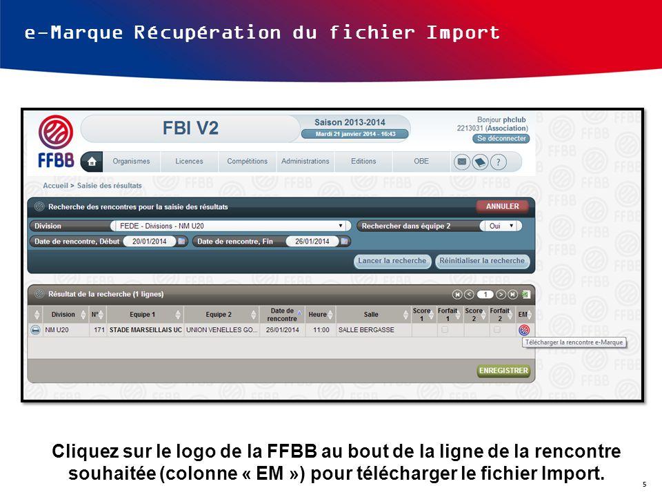 e-Marque Récupération du fichier Import Cliquez sur le logo de la FFBB au bout de la ligne de la rencontre souhaitée (colonne « EM ») pour télécharger