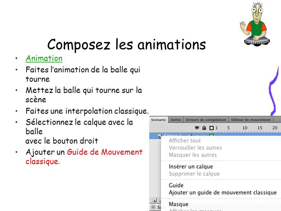 Composez les animations Animation Faites lanimation de la balle qui tourne Mettez la balle qui tourne sur la scène Faites une interpolation classique.