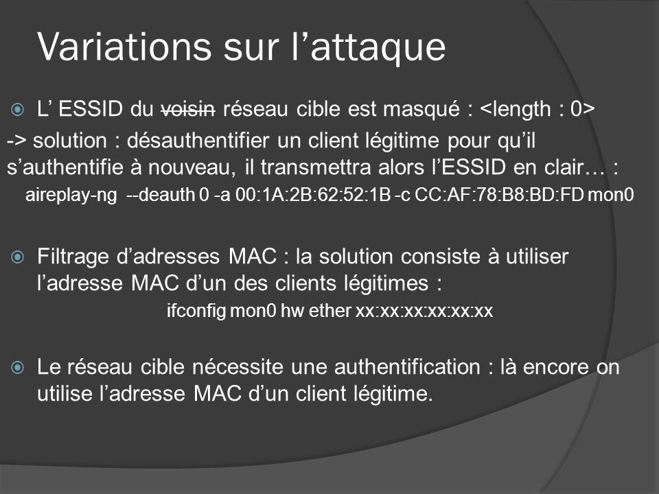 Variations sur lattaque L ESSID du voisin réseau cible est masqué : -> solution : désauthentifier un client légitime pour quil sauthentifie à nouveau, il transmettra alors lESSID en clair… : aireplay-ng --deauth 0 -a 00:1A:2B:62:52:1B -c CC:AF:78:B8:BD:FD mon0 Filtrage dadresses MAC : la solution consiste à utiliser ladresse MAC dun des clients légitimes : ifconfig mon0 hw ether xx:xx:xx:xx:xx:xx Le réseau cible nécessite une authentification : là encore on utilise ladresse MAC dun client légitime.