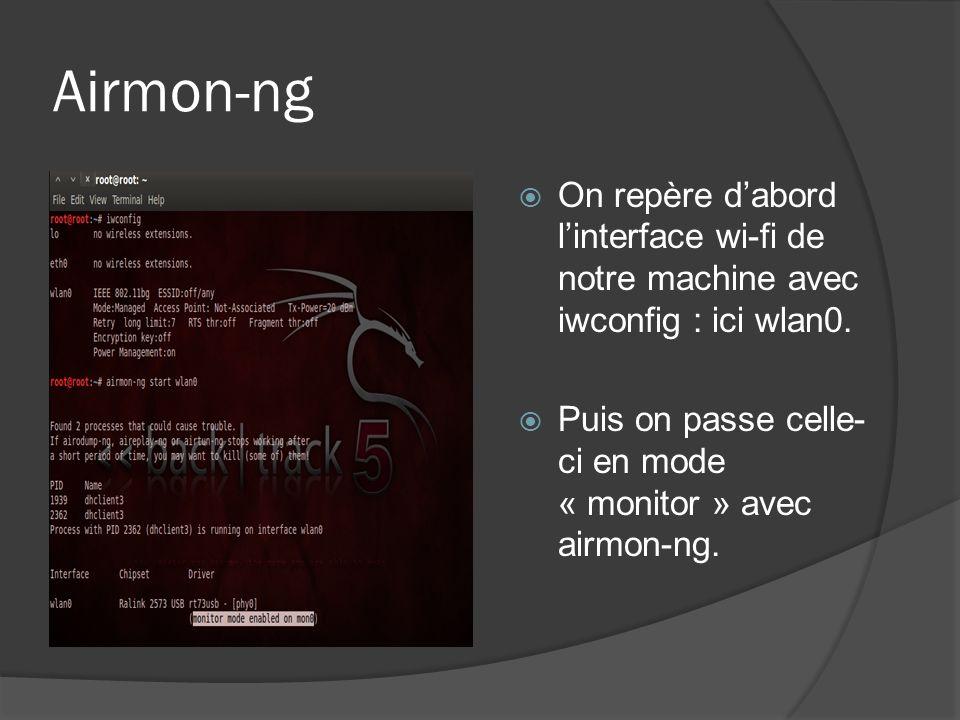 Airodump-ng On utilise ensuite airodump-ng pour écouter les réseaux environnants (protégés en WEP de préférence…) : airodump-ng --encrypt WEP mon0 Puis on cible la victime et on lance la capture sur ce réseau particulier en fixant le canal à écouter.