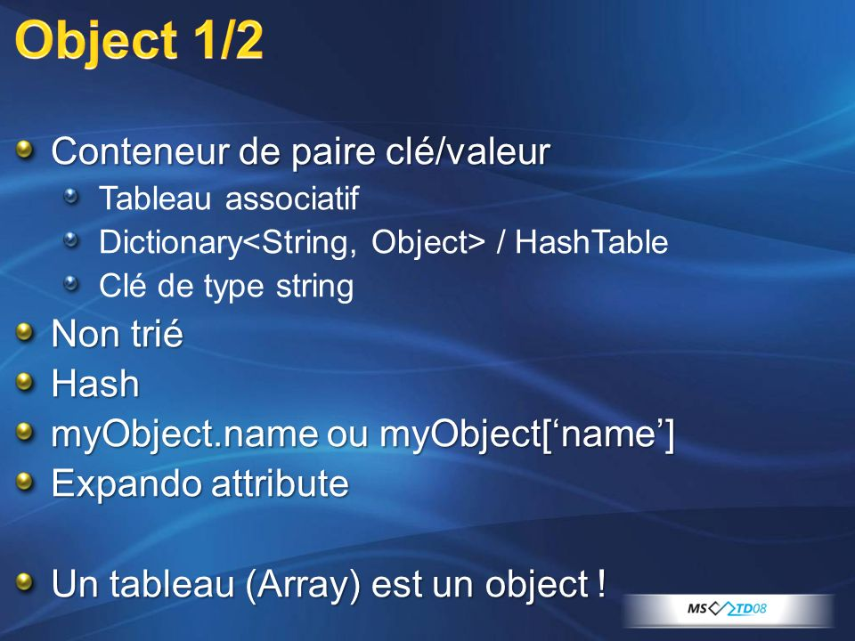 Conteneur de paire clé/valeur Tableau associatif Dictionary / HashTable Clé de type string Non trié Hash myObject.name ou myObject[name] Expando attribute Un tableau (Array) est un object !