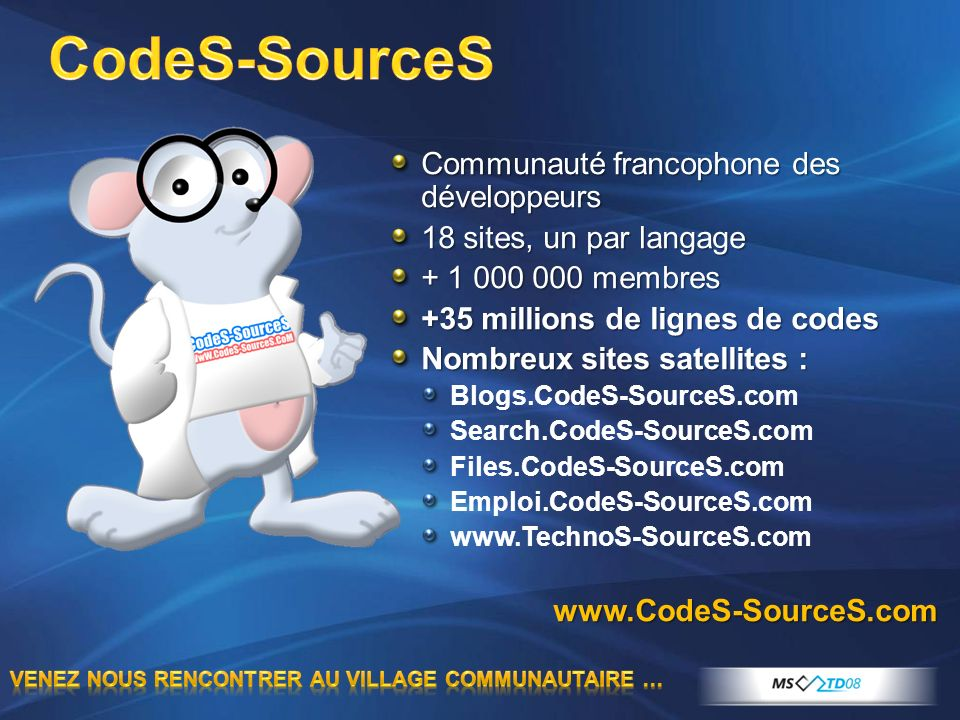 Communauté francophone des développeurs 18 sites, un par langage + 1 000 000 membres +35 millions de lignes de codes Nombreux sites satellites : Blogs.CodeS-SourceS.com Search.CodeS-SourceS.com Files.CodeS-SourceS.com Emploi.CodeS-SourceS.com www.TechnoS-SourceS.comwww.CodeS-SourceS.com
