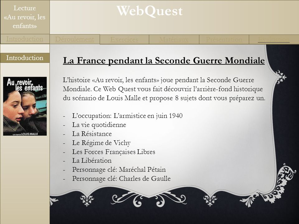 WebQuest Exercices Introduction Matériaux Déroulement PrésentationEvaluation Lecture «Au revoir, les enfants» Introduction La France pendant la Second
