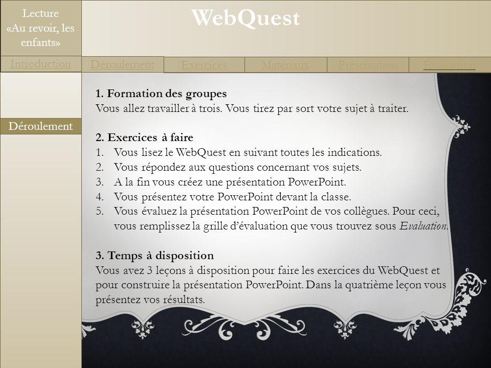 WebQuest Exercices Introduction Matériaux Déroulement PrésentationEvaluation Lecture «Au revoir, les enfants» 1. Formation des groupes Vous allez trav