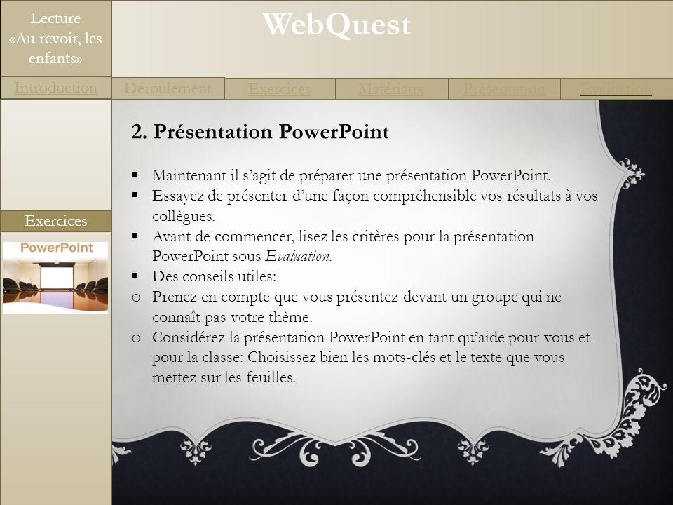 WebQuest Exercices Introduction Matériaux Déroulement PrésentationEvaluation Lecture «Au revoir, les enfants» Matériaux Liens utiles http://icp.ge.ch/po/cliotexte/la-seconde-guerre- mondiale/avortement.occupation.html http://icp.ge.ch/po/cliotexte/la-seconde-guerre- mondiale/avortement.occupation.html http://www.charles-de-gaulle.org/pages/espace-pedagogique/le-point- sur/contextes-historiques/la-france-dans-la-seconde-guerre-mondiale.php http://www.charles-de-gaulle.org/pages/espace-pedagogique/le-point- sur/contextes-historiques/la-france-dans-la-seconde-guerre-mondiale.php http://mjp.univ-perp.fr/france/1940armistice.htm http://www.herodote.net/evenement-19400622.php http://www.hist-geo.com/france/seconde-guerre/cours/resistance- francaise.php http://www.hist-geo.com/france/seconde-guerre/cours/resistance- francaise.php http://www.cinehig.clionautes.org/hebergement/aubrac/histoire/vichy.htm http://www.france-libre.net/ http://www.ac-nancy-metz.fr/pres- etab/GTour57/Pages/TL3_0199/liberafra.htm http://www.ac-nancy-metz.fr/pres- etab/GTour57/Pages/TL3_0199/liberafra.htm http://www.cheminsdememoire.gouv.fr/page/affichegh.php?idLang=fr&idG H=901 http://www.cheminsdememoire.gouv.fr/page/affichegh.php?idLang=fr&idG H=901 http://www.de-gaulle-edu.net/