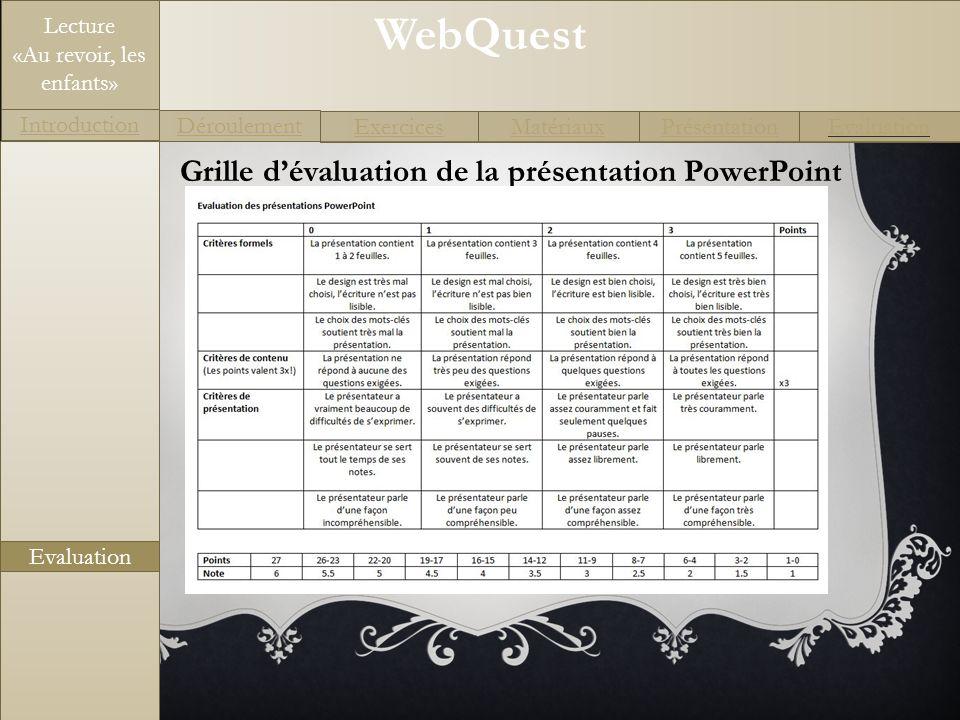 WebQuest Exercices Introduction Matériaux Déroulement PrésentationEvaluation Lecture «Au revoir, les enfants» Evaluation Grille dévaluation de la prés