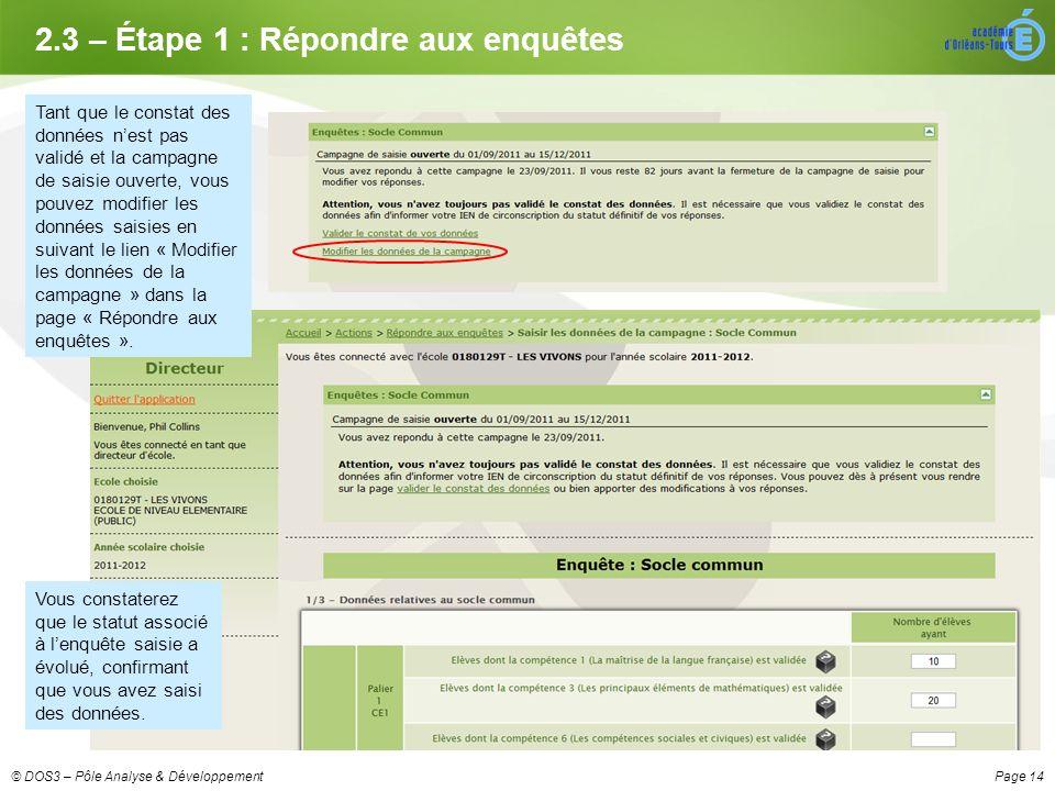 Page 14© DOS3 – Pôle Analyse & Développement 2.3 – Étape 1 : Répondre aux enquêtes Tant que le constat des données nest pas validé et la campagne de saisie ouverte, vous pouvez modifier les données saisies en suivant le lien « Modifier les données de la campagne » dans la page « Répondre aux enquêtes ».
