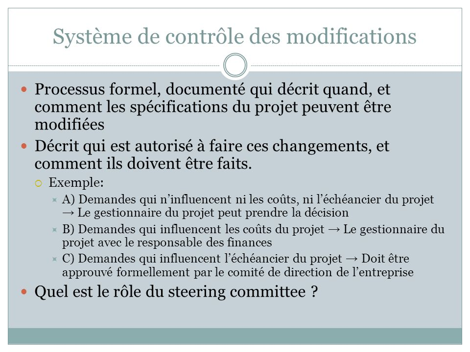 Système de contrôle des modifications Processus formel, documenté qui décrit quand, et comment les spécifications du projet peuvent être modifiées Décrit qui est autorisé à faire ces changements, et comment ils doivent être faits.