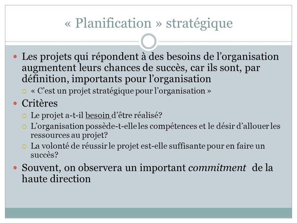 « Planification » stratégique Les projets qui répondent à des besoins de lorganisation augmentent leurs chances de succès, car ils sont, par définition, importants pour lorganisation « Cest un projet stratégique pour lorganisation » Critères Le projet a-t-il besoin dêtre réalisé.
