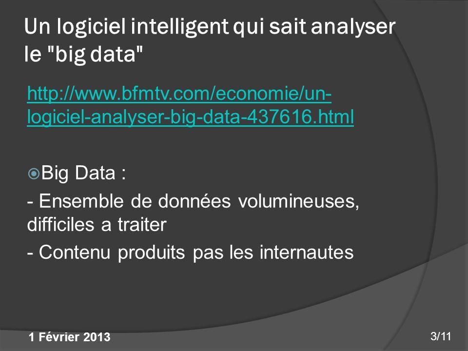 Un logiciel intelligent qui sait analyser le big data http://www.bfmtv.com/economie/un- logiciel-analyser-big-data-437616.html Big Data : - Ensemble de données volumineuses, difficiles a traiter - Contenu produits pas les internautes 3/11 1 Février 2013