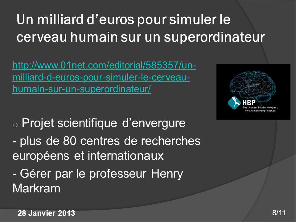 Un milliard deuros pour simuler le cerveau humain sur un superordinateur http://www.01net.com/editorial/585357/un- milliard-d-euros-pour-simuler-le-cerveau- humain-sur-un-superordinateur/ o Projet scientifique denvergure - plus de 80 centres de recherches européens et internationaux - Gérer par le professeur Henry Markram 8/11 28 Janvier 2013