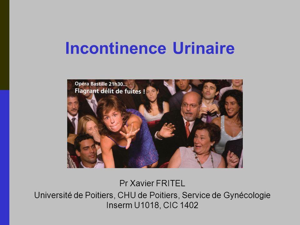 Incontinence Urinaire Pr Xavier FRITEL Université de Poitiers, CHU de Poitiers, Service de Gynécologie Inserm U1018, CIC 1402