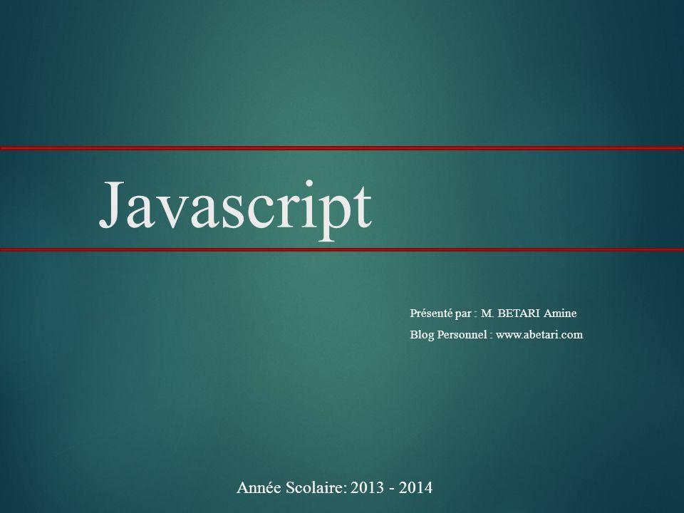 1 Javascript Présenté par : M. BETARI Amine Blog Personnel : www.abetari.com Année Scolaire: 2013 - 2014