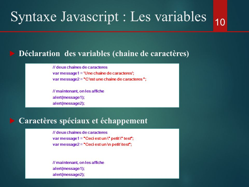 Déclaration des variables (chaine de caractères) Caractères spéciaux et échappement 10 Syntaxe Javascript : Les variables // deux chaines de caractere
