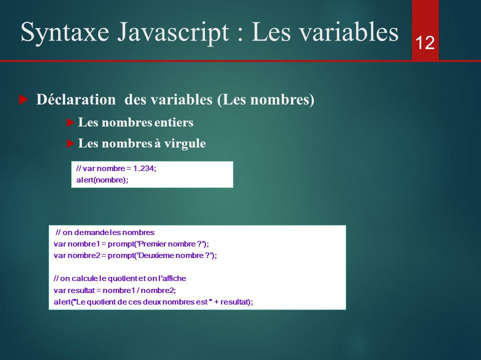 Déclaration des variables (Les nombres) Les nombres entiers Les nombres à virgule 12 Syntaxe Javascript : Les variables // on demande les nombres var