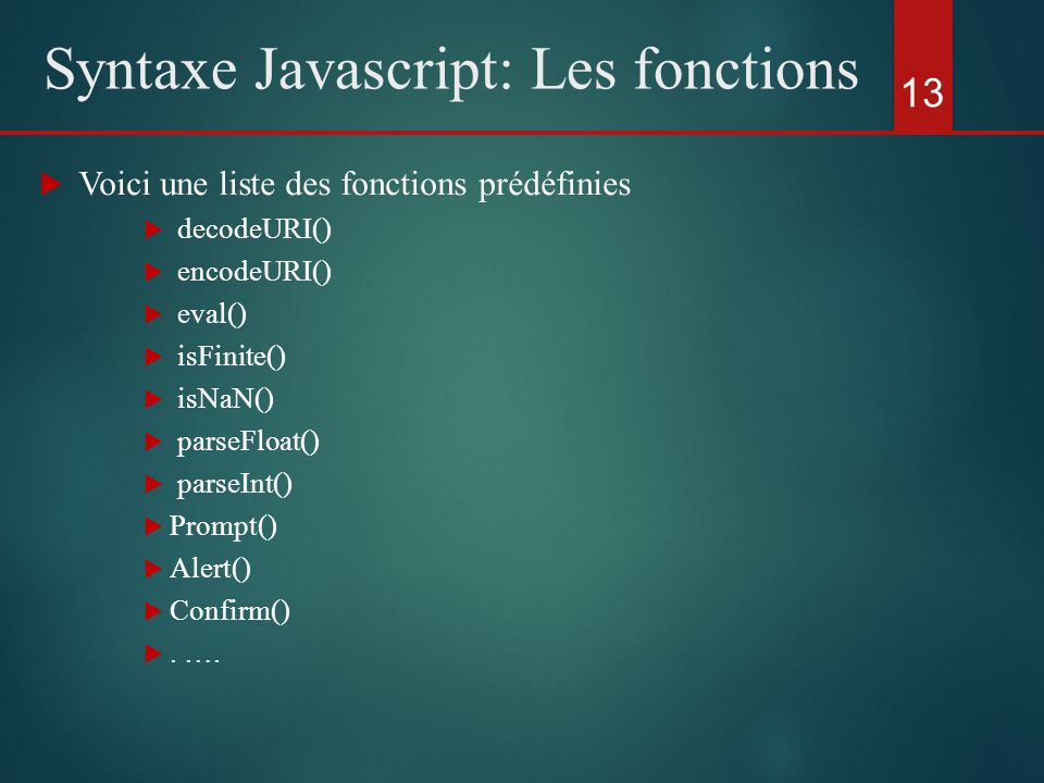 Voici une liste des fonctions prédéfinies decodeURI() encodeURI() eval() isFinite() isNaN() parseFloat() parseInt() Prompt() Alert() Confirm(). …. 13