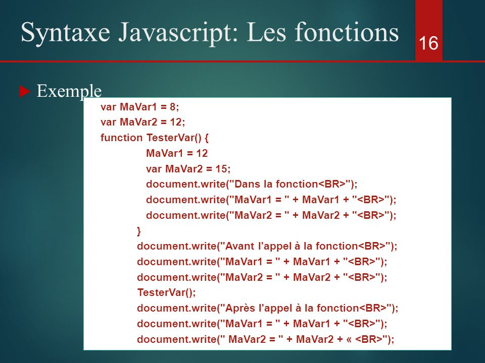 Exemple 16 Syntaxe Javascript: Les fonctions var MaVar1 = 8; var MaVar2 = 12; function TesterVar() { MaVar1 = 12 var MaVar2 = 15; document.write(