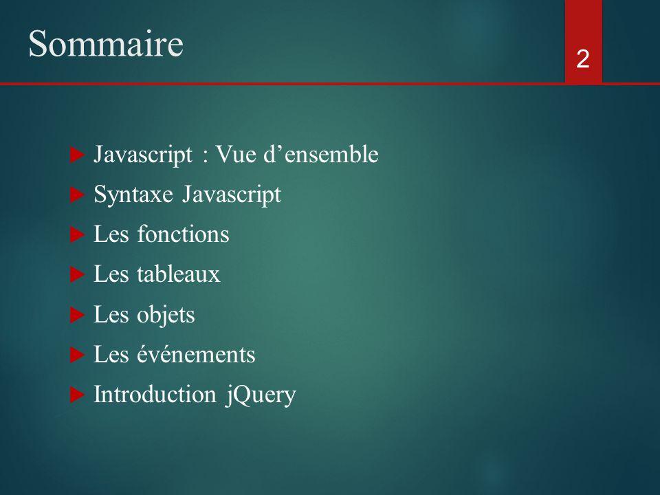 Sommaire Javascript : Vue densemble Syntaxe Javascript Les fonctions Les tableaux Les objets Les événements Introduction jQuery 2