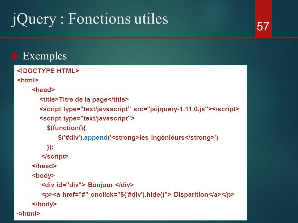Exemples 57 jQuery : Fonctions utiles Titre de la page $(function(){ $('#div').append(' les ingénieurs ') }); Bonjour Disparition