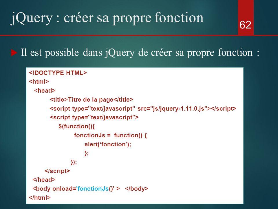 Il est possible dans jQuery de créer sa propre fonction : 62 jQuery : créer sa propre fonction Titre de la page $(function(){ fonctionJs = function()