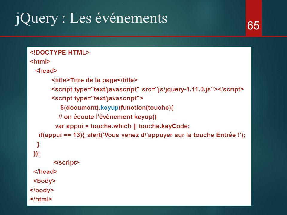 65 jQuery : Les événements Titre de la page $(document).keyup(function(touche){ // on écoute l'évènement keyup() var appui = touche.which || touche.ke