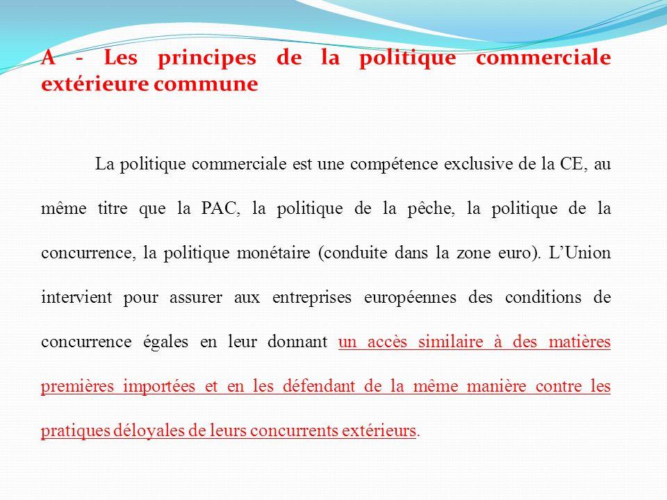 A - Les principes de la politique commerciale extérieure commune La politique commerciale est une compétence exclusive de la CE, au même titre que la