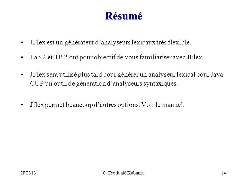 IFT313© Froduald Kabanza14 Résumé JFlex est un générateur danalyseurs lexicaux très flexible. Lab 2 et TP 2 ont pour objectif de vous familiariser ave
