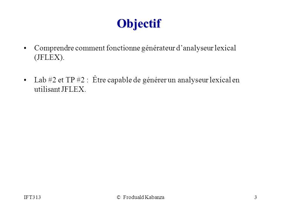 IFT313© Froduald Kabanza3 Objectif Comprendre comment fonctionne générateur danalyseur lexical (JFLEX). Lab #2 et TP #2 : Être capable de générer un a