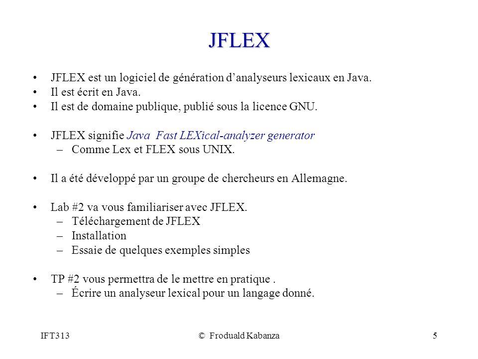 IFT313© Froduald Kabanza5 JFLEX JFLEX est un logiciel de génération danalyseurs lexicaux en Java. Il est écrit en Java. Il est de domaine publique, pu