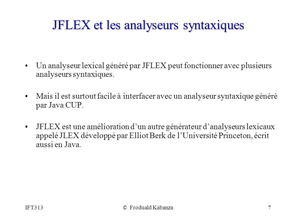 IFT313© Froduald Kabanza7 JFLEX et les analyseurs syntaxiques Un analyseur lexical généré par JFLEX peut fonctionner avec plusieurs analyseurs syntaxi