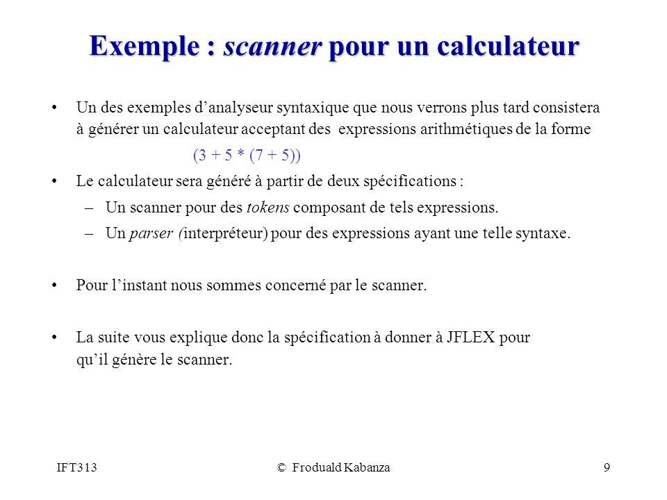 IFT313© Froduald Kabanza9 Exemple : scanner pour un calculateur Un des exemples danalyseur syntaxique que nous verrons plus tard consistera à générer