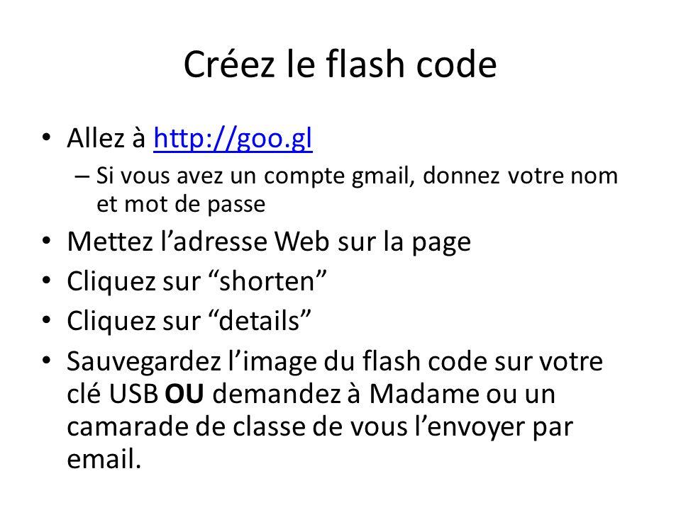 Créez le flash code Allez à http://goo.glhttp://goo.gl – Si vous avez un compte gmail, donnez votre nom et mot de passe Mettez ladresse Web sur la page Cliquez sur shorten Cliquez sur details Sauvegardez limage du flash code sur votre clé USB OU demandez à Madame ou un camarade de classe de vous lenvoyer par email.