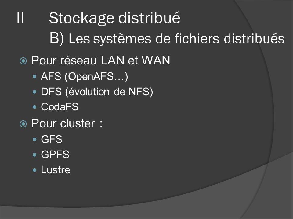 Pour réseau LAN et WAN AFS (OpenAFS…) DFS (évolution de NFS) CodaFS Pour cluster : GFS GPFS Lustre IIStockage distribué B) Les systèmes de fichiers di