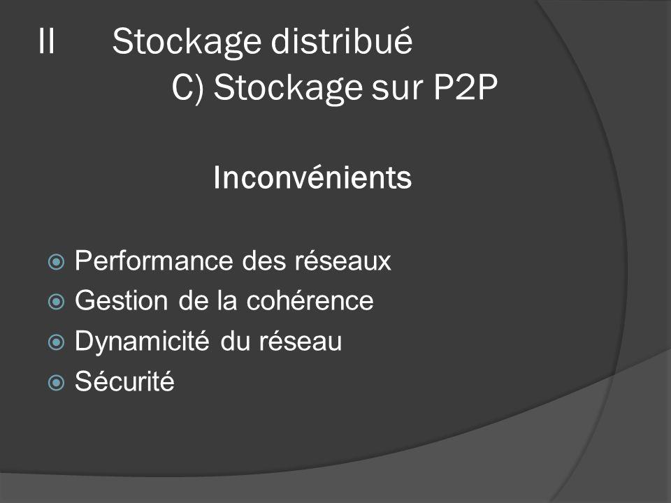 Inconvénients Performance des réseaux Gestion de la cohérence Dynamicité du réseau Sécurité IIStockage distribué C) Stockage sur P2P