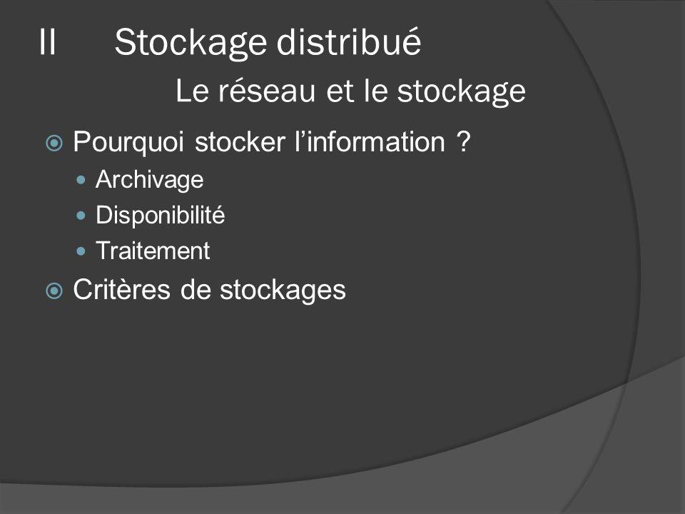 IIStockage distribué A) Le réseau et le stockage Les SAN (Stockages Area Network) Très utilisé pour les data-center et HPC Liens à très haut débit iSCSI, Fiber Channel, AoE Utilisation de système de fichier distribué Les NAS (Network Attached Storage) Utilisé pour la sauvegarde Débit moyen